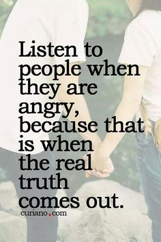 Listen to people when they are angry, because ...