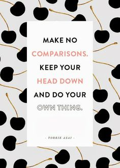 Unexpected Moments Community Blog: Words of Wisdom #42: Make no comparisons. Keep your head down and do your own thing. - Over 75 motivational messages to help you become a stronger and wiser person