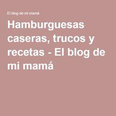 Hamburguesas caseras, trucos y recetas - El blog de mi mamá