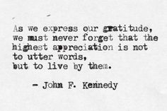 """""""As we express our gratitude, we must never forget that the highest appreciation is not to utter words, but to live by them."""" -John Fitzgerald Kennedy"""