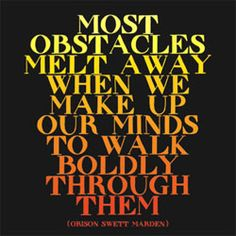 most obstacles melt away when we make up our minds to walk boldly through them.