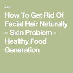 How To Get Rid Of Facial Hair Naturally – Skin Problem - Healthy Food Generation