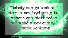 """""""Nobody can go back and start a new beginning, but anyone can start today and make a new ending."""" - Maria Robinson 