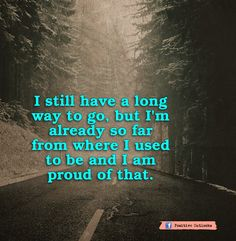 I still have a long way to go, but I'm already so far from where I used to be and I am proud of that. I need to remember this.