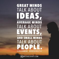 Great minds talk about ideas, average minds talk about events, and small minds talk about people. -Eleanor Roosevelt