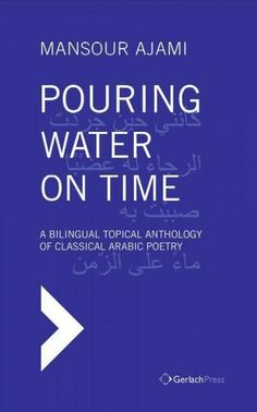 Pouring Water on Time: A Bilingual Topical Anthology of Classical Arabic Poetry