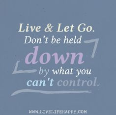 """""""Live and let go. Do not be held down by what you can't control."""" by deeplifequotes, via Flickr"""