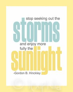 QUOTE - Stop seeking out the Storms, and enjoy more fully the Sunlight - Print - 8x10 - Gordon B. Hinckley
