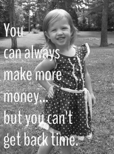 You can always make more money..... But you can't get back time  www.CareerFlexibility.Rocks