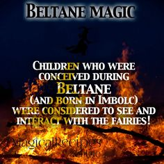 Children who were conceived during Beltane (and born in Imbolc)  were considered to see and interact with the fairies!
