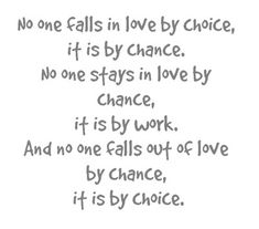 No one falls in love by choice it is by chance. No one stays in love by chance, it is by work. No one falls out of love by chance it is by choice. - Google Search