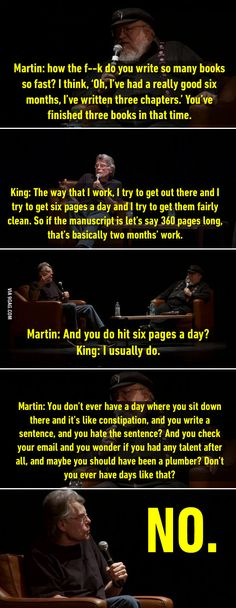 I am like Stephen King right there. But I do stick to the habit of writing 10 pages a day instead