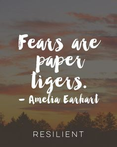 """""""Fears are paper tigers."""" - Amelia Earhart"""