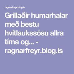 Grillaðir humarhalar með bestu hvítlaukssósu allra tíma og... - ragnarfreyr.blog.is