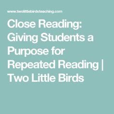 Close Reading: Giving Students a Purpose for Repeated Reading | Two Little Birds