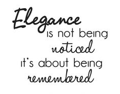 """Elegance is not being notice it's about being remembered."""