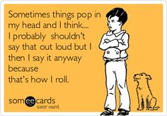 Sometimes things pop in my head and I think.... I probably shouldn't say that out loud but I then I say it anyway because that's how I roll.