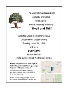 "The Jewish Genealogical Society of Illinois' annual meeting on Sunday, June 24, 2018, at 2 p.m. will feature a ""Kvell and Tell"" program in which members share family history discoveries and research tips at Temple Beth-El, 3610 Dundee Road, Northbrook, Ill. Registration, networking, the JGSI help desk and research library will open at 12:30 p.m."