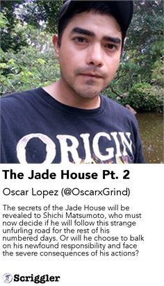 The Jade House Pt. 2 by Oscar Lopez (@OscarxGrind) https://scriggler.com/detailPost/story/112898 The secrets of the Jade House will be revealed to Shichi Matsumoto, who must now decide if he will follow this strange unfurling road for the rest of his numbered days. Or will he choose to balk on his newfound responsibility and face the severe consequences of his actions?
