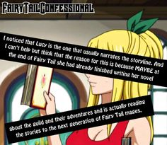 I noticed that Lucy is the one that usually narrates the storyline. And I can't help but think that the reason for this is because MAYBE at the end of Fairy Tail she had already finished writing her novel about the guild and their adventures and is actually reading the stories to the next generation of Fairy Tail mages.