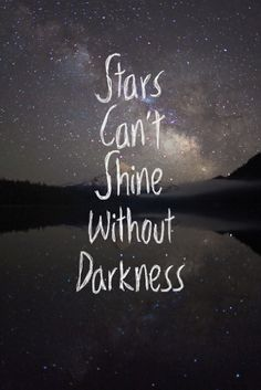 This quote kinda recognizes the people who don't believe or think that nothing good comes out of darkness but starts can't shine without darkness!