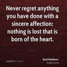 Never regret anything you have done with a sincere affection; nothing is lost that is born of the heart. Description from quotehd.com. I searched for this on bing.com/images