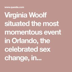 Virginia Woolf situated the most momentous event in Orlando, the celebrated sex change, in. Orlando Virginia Woolf, Thesis, Novels, Change, Romance Novels