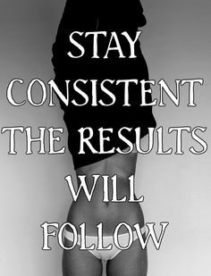 STAY CONSISTENT THE RESULTS WILL FOLLOW