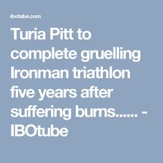 Turia Pitt to complete gruelling Ironman triathlon five years after suffering burns...... - IBOtube
