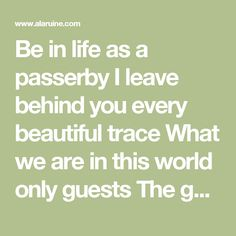 Be in life as a passerby   I leave behind you every beautiful trace   What we are in this world only guests   The guests should only leave