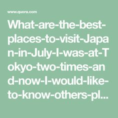 What-are-the-best-places-to-visit-Japan-in-July-I-was-at-Tokyo-two-times-and-now-I-would-like-to-know-others-places-Hokkaido-or-Okinawa