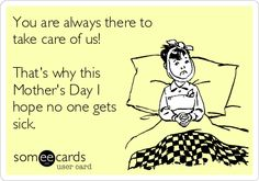 You are always there to take care of us! Thats why this Mothers Day I hope no one gets sick.
