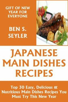 Top 30 Easy, Delicious And Nutritious Japanese Main Dish Recipes You Must Try This New Year by Ben S. Seyler, http://www.amazon.com/dp/B00IBHO9EC/ref=cm_sw_r_pi_dp_MO79sb1N875ET