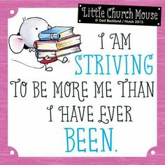 ♥ I am Striving to be more me than I have ever Been...Little Church Mouse 27 June 2015 ♥