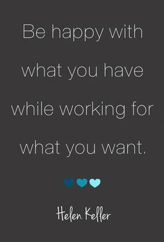 Be happy with what you have while working for what you want :)