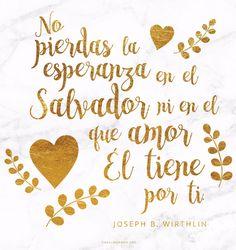 No pierdas la esperanza en el Salvador ni en el amor que Él tiene por ti. -Joseph B. Wirthlin  canalmormon.org/blog  Metas, SUD, memes, Inspiración, Frases, Blog, Mormón