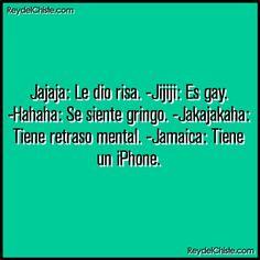 Jajaja: Le dio risa. -Jijiji: Es gay. -Hahaha: Se siente gringo. -Jakajakaha: Tiene retraso mental. -Jamaica: Tiene un iPhone.