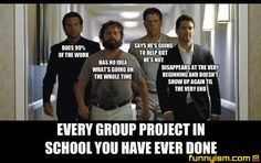 The Hangover: Every group project you have ever done. (#1) Does 99% of the work. (#2) Has no idea what's going on the whole time. (#3) Says he's going to help but he doesn't. (#4) Disappears at the very beginning and doesn't show up again until the very end.