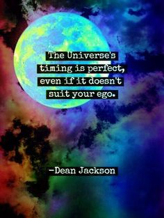 The Universe's timing is perfect, even if it doesn't suit your ego.  - Dean Jackson