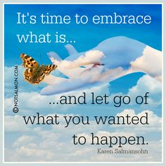It's time to embrace what it is and let go of what you want to happen. @notsalmon (click image for more inspiration and tools)