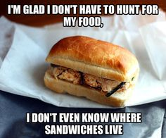I don't even know where sandwiches live.