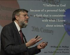 """William D. Phillips Quote - He won the Nobel Prize and yet he still has a """"personal"""" relationship with god. A Nobel Prize winner who is actually religious? I wonder if atheists are tearing him down every day in the media? Great Quotes, Me Quotes, Inspirational Quotes, Friend Quotes, Faith Quotes, 5 Solas, Nobel Prize In Physics, Science Quotes, Physics Quotes"""