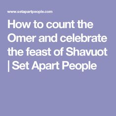 How to count the Omer and celebrate the feast of Shavuot | Set Apart People
