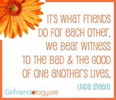 It's what FRIENDS do for each other. We bear witness to the bad & the good of one another's lives. #quote #friendship