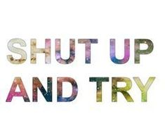 Shut up and try