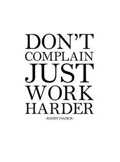 """""""Don't complain; just work harder."""" -Randy Pausch"""