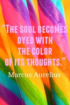 """""""The soul becomes dyed with the color of its thoughts.""""  Our thoughts, actions, and moods are inextricably linked."""