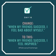 """Day Change: """"When my friends succeed, I feel bad about myself."""" To this: """"When my friends succeed, I feel inspired. February Challenge, My Friend, Friends, How To Gain Confidence, Talking To You, Sentences, Challenges, Success, Change"""