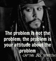 Jack Sparrow Pirates of the Caribbean quote.  The problem is not the problem..