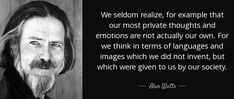 """We seldom realize, for example that our most private thoughts and emotions are not actually our own. For we think in terms of languages and images which we did not invent, but which were given to us by our society.""  ― Alan Wilson Watts Alan Watts, Alan Wilson, Fear Of The Unknown, Meaning Of Life, Before Us, What Is Life About, Recherche Google, Picture Quotes, Best Quotes"